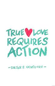 True love requires action. —Dieter F. Uchtdorf