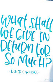 What shall we give in return for so much? –Dieter F. Uchtdorf