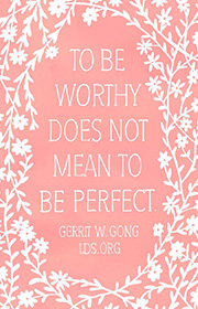 To be worthy does not mean to be perfect. -Gerrit W. Gong