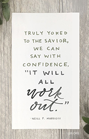 Truly yoked to the Savior, we can say with confidence, It will all work out. -Neill F. Marriott
