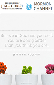 Believe in God and yourself. You are doing better than you think you are. —Jeffrey R. Holland