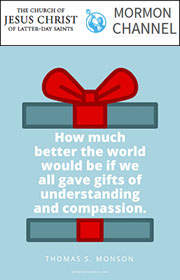 How much better the world would be if we all gave gifts of understand and compassion. —Thomas S. Monson