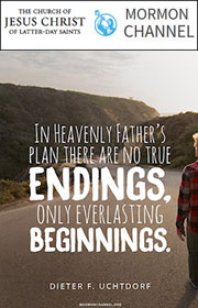 In Heavenly Father's plan there are no true endings, only everlasting beginnings. —Dieter F. Uchtdorf