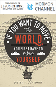 If you want to move the world, you first have to move yourself. —Dieter F. Uchtdorf