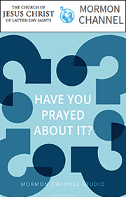 Have you prayed about it? Mormon Channel Studio