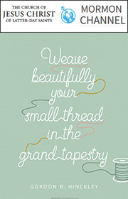 Weave beautifully your small thread in the grand tapestry. —Gordon B. Hinckley
