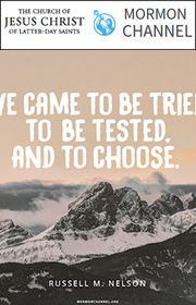 We came to be tried, to be tested, and to choose. -Russell M. Nelson